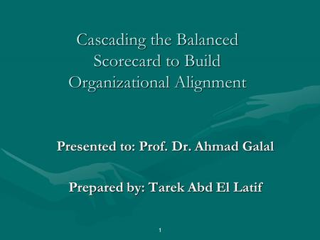Cascading the Balanced Scorecard to Build Organizational Alignment Presented to: Prof. Dr. Ahmad Galal Prepared by: Tarek Abd El Latif 1.