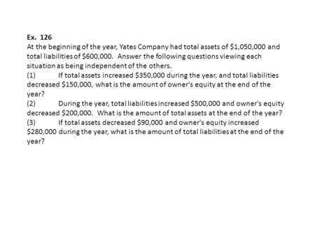 Ex. 126 At the beginning of the year, Yates Company had total assets of $1,050,000 and total liabilities of $600,000. Answer the following questions.