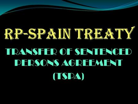 TRANSFER OF SENTENCED PERSONS AGREEMENT (TSPA). ORDER OF PRESENTATION I. BACKGROUND OF THE TREATY II. SALIENT PROVISIONS OF THE TREATY III. PURPOSE/OBJECTIVE.