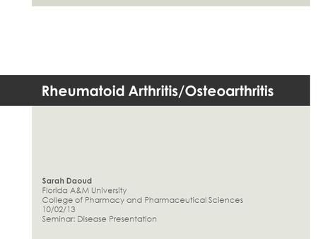 Rheumatoid Arthritis/Osteoarthritis Sarah Daoud Florida A&M University College of Pharmacy and Pharmaceutical Sciences 10/02/13 Seminar: Disease Presentation.