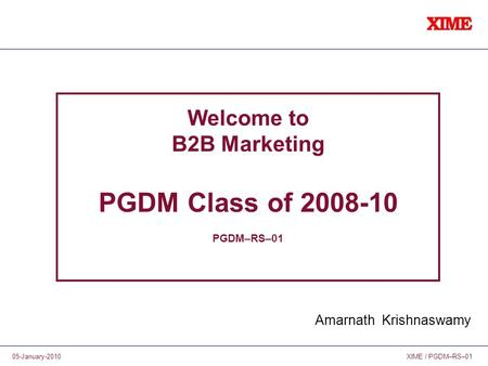 XIME / PGDM–RS–0105-January-2010 Welcome to B2B Marketing PGDM Class of 2008-10 PGDM–RS–01 Amarnath Krishnaswamy.