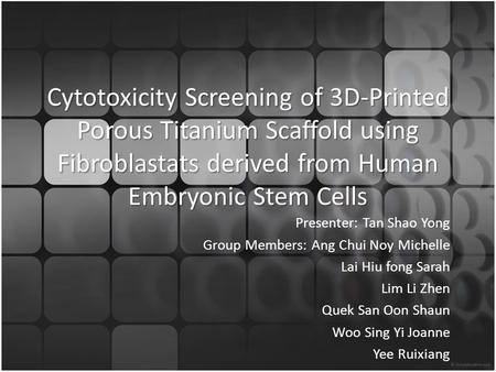 Cytotoxicity Screening of 3D-Printed Porous Titanium Scaffold using Fibroblastats derived from Human Embryonic Stem Cells Presenter: Tan Shao Yong Group.