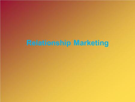 Relationship Marketing. Let us listen Kotler What is a Relationship?