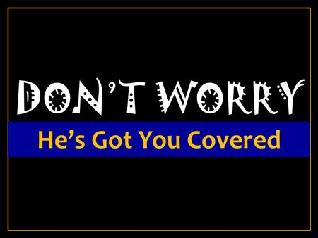 DON'T WORRY He's Got You Covered. John 14:27 27 Peace I leave with you, My peace I give to you; not as the world gives do I give to you. Let not your.