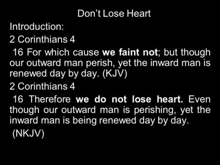 Don't Lose Heart Introduction: 2 Corinthians 4 16 For which cause we faint not; but though our outward man perish, yet the inward man is renewed day by.