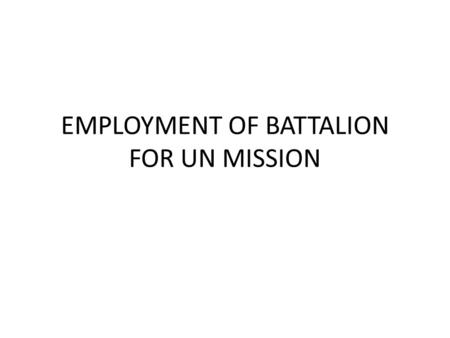 EMPLOYMENT OF BATTALION FOR UN MISSION. Challenges to train, organize, equipping and moving of the unit prior to move for UN Mission.