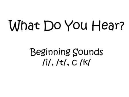 What Do You Hear? Beginning Sounds /i/, /t/, c /k/