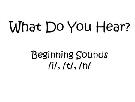 What Do You Hear? Beginning Sounds /i/, /t/, /n/.