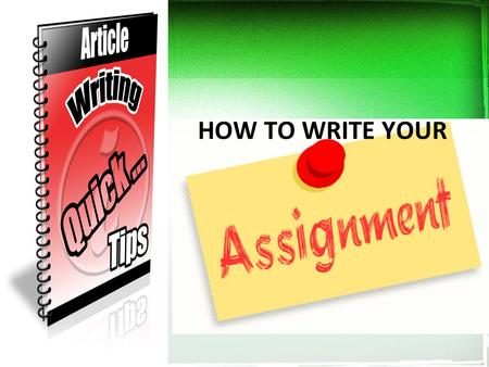 HOW TO WRITE YOUR. ASSIGNMENT WRITING The assignments you will undertake in college/university will require you to write in a well structured way. Nearly.