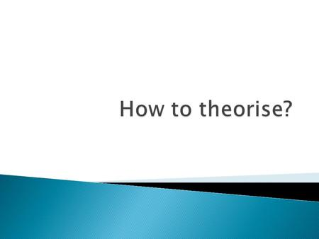  Theory: A theory is a general proposition, itself based on observation and logical argument, that states the relationship between observed phenomena.