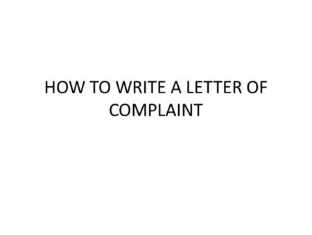 HOW TO WRITE A LETTER OF COMPLAINT. Good complaints letters tend to produce better outcomes if they are: Concise letters can be understood quickly. Authoritative.