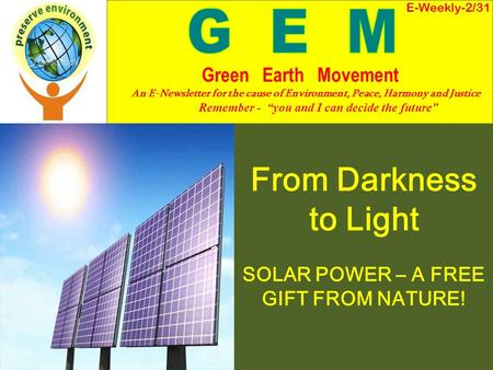 From Darkness to Light SOLAR POWER – A FREE GIFT FROM NATURE! E-Weekly-2/31 Green Earth Movement An E-Newsletter for the cause of Environment, Peace, Harmony.