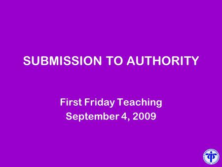 SUBMISSION TO AUTHORITY First Friday Teaching September 4, 2009.