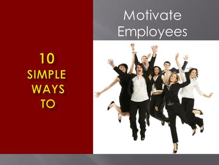 Motivate Employees. Whenever you get a chance to praise an employee, make it public. A simple post-it slip or a print- out…. Let others see it.