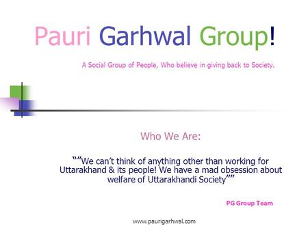"www.paurigarhwal.com Pauri Garhwal Group! A Social Group of People, Who believe in giving back to Society. Who We Are: """" We can't think of anything other."