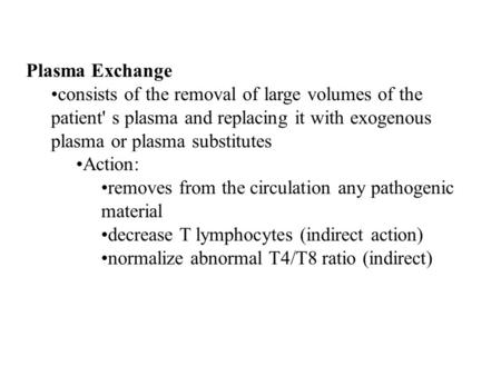 Plasma Exchange consists of the removal of large volumes of the patient' s plasma and replacing it with exogenous plasma or plasma substitutes Action: