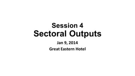 Session 4 Sectoral Outputs Jan 9, 2014 Great Eastern Hotel.