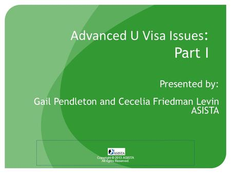 Advanced U Visa Issues : Part I Presented by: Gail Pendleton and Cecelia Friedman Levin ASISTA Copyright © 2013 ASISTA All rights Reserved.