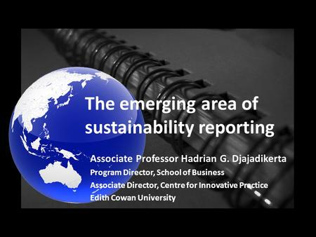 The emerging area of sustainability reporting Associate Professor Hadrian G. Djajadikerta Program Director, School of Business Associate Director, Centre.