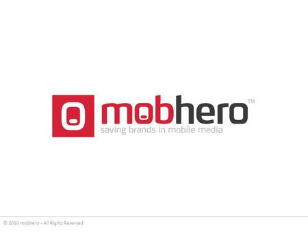 © 2010 mobhero - All Rights Reserved. mobhero is a global mobile advertising network, offering advertiser and publisher solutions for branding and monetization.