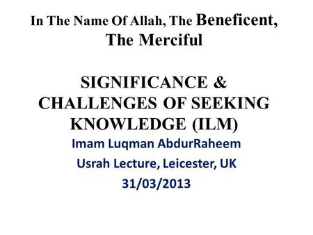 In The Name Of Allah, The Beneficent, The Merciful SIGNIFICANCE & CHALLENGES OF SEEKING KNOWLEDGE (ILM) Imam Luqman AbdurRaheem Usrah Lecture, Leicester,