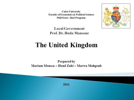 The United Kingdom Prepared by Mariam Moussa – Hend Zaki – Marwa Mahgoub 2011 Cairo University Faculty of Economics & Political Science PhD Euro- Med Program.