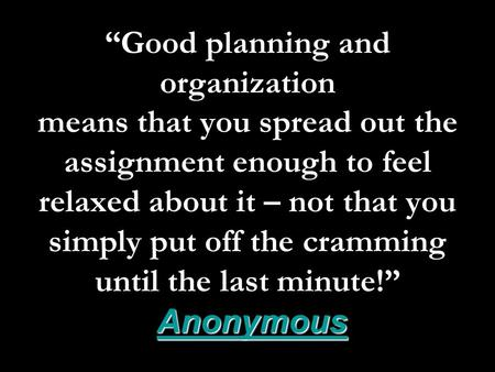"Anonymous ""Good planning and organization means that you spread out the assignment enough to feel relaxed about it – not that you simply put off the cramming."