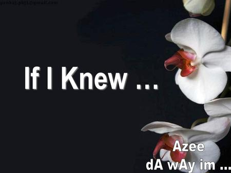 If I Knew … Azee dA wAy im ....