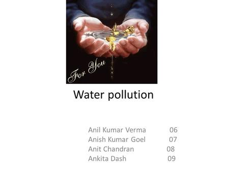 Water pollution Anil Kumar Verma 06 Anish Kumar Goel 07 Anit Chandran 08 Ankita Dash 09.