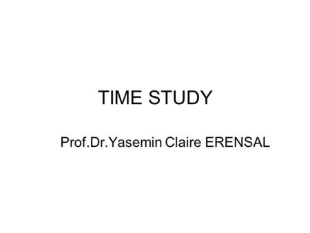TIME STUDY Prof.Dr.Yasemin Claire ERENSAL. Time Study Time Study is a method used to determine the time required by a qualified person working at a normal.
