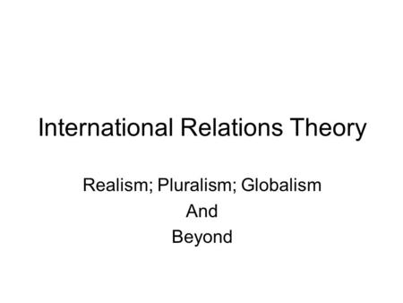 International Relations Theory Realism; Pluralism; Globalism And Beyond.