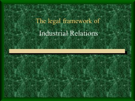 The legal framework of Industrial Relations. Role of State in IR NCL (1969): The concern of the State in Labour matters emanates as much from its obligations.