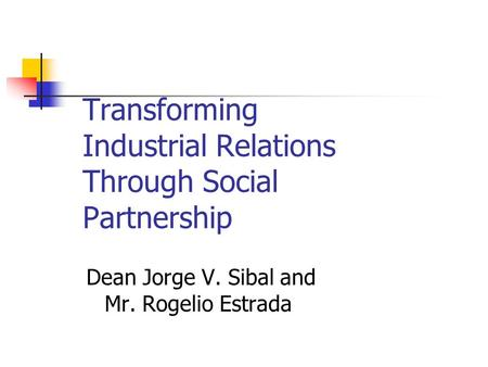 Transforming Industrial Relations Through Social Partnership Dean Jorge V. Sibal and Mr. Rogelio Estrada.