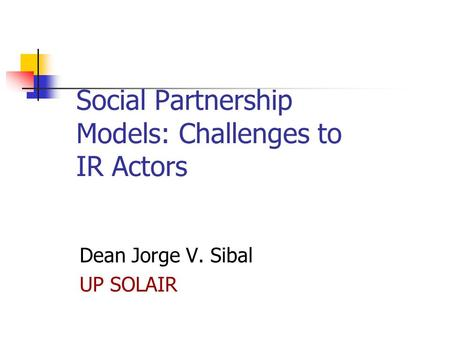 Social Partnership Models: Challenges to IR Actors Dean Jorge V. Sibal UP SOLAIR.