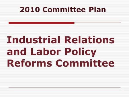 Industrial Relations and Labor Policy Reforms Committee 2010 Committee Plan.