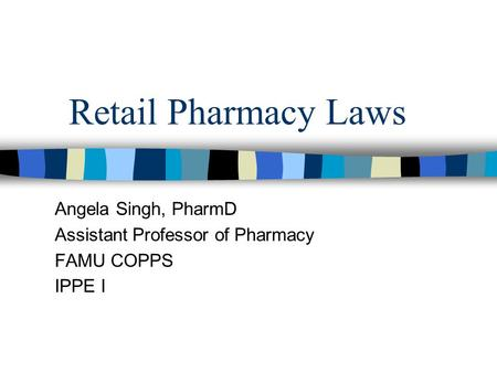 Retail Pharmacy Laws Angela Singh, PharmD Assistant Professor of Pharmacy FAMU COPPS IPPE I.