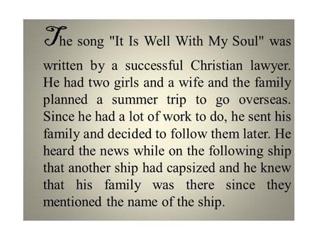 T he song It Is Well With My Soul was written by a successful Christian lawyer. He had two girls and a wife and the family planned a summer trip to go.