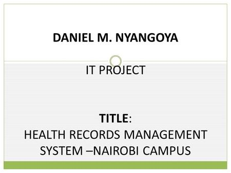 DANIEL M. NYANGOYA IT PROJECT TITLE: HEALTH RECORDS MANAGEMENT SYSTEM –NAIROBI CAMPUS.