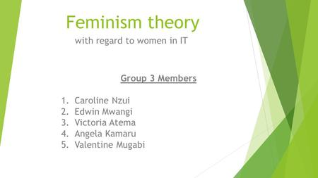 Feminism theory with regard to women in IT Group 3 Members 1.Caroline Nzui 2.Edwin Mwangi 3.Victoria Atema 4.Angela Kamaru 5.Valentine Mugabi.