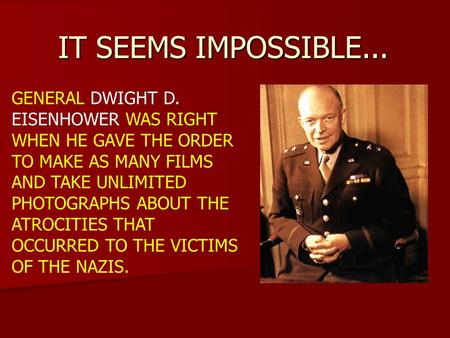 IT SEEMS IMPOSSIBLE... GENERAL DWIGHT D. EISENHOWER WAS RIGHT WHEN HE GAVE THE ORDER TO MAKE AS MANY FILMS AND TAKE UNLIMITED PHOTOGRAPHS ABOUT THE ATROCITIES.