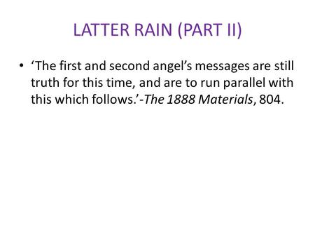 LATTER RAIN (PART II) 'The first and second angel's messages are still truth for this time, and are to run parallel with this which follows.'-The 1888.