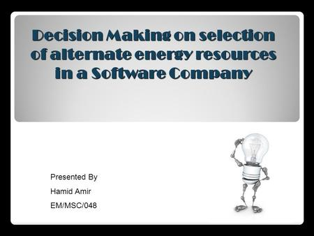 Decision Making on selection of alternate energy resources in a Software Company Presented By Hamid Amir EM/MSC/048.