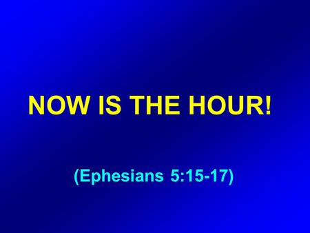 NOW IS THE HOUR! (Ephesians 5:15-17). Be very careful, then, how you live ‑ not as unwise but as wise, making the most of every opportunity, because.