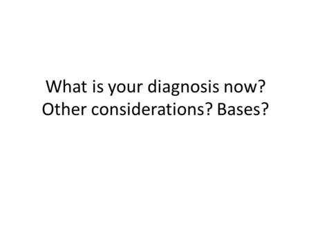 What is your diagnosis now? Other considerations? Bases?