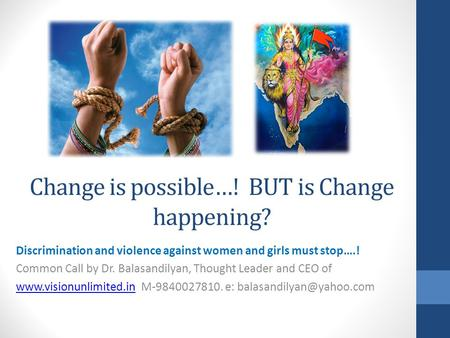 Change is possible…! BUT is Change happening? Discrimination and violence against women and girls must stop….! Common Call by Dr. Balasandilyan, Thought.