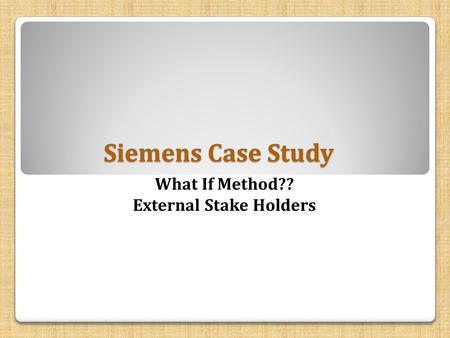 Siemens Case Study What If Method?? External Stake Holders.