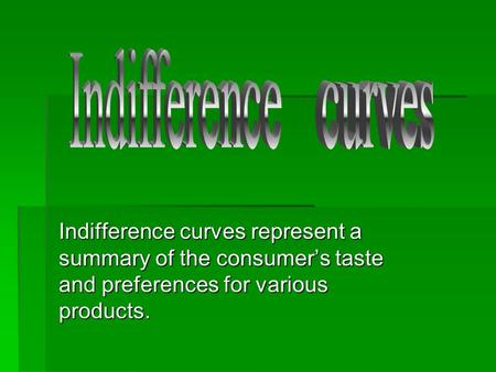 Indifference curves represent a summary of the consumer's taste and preferences for various products.
