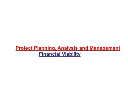 Project Planning, Analysis and Management Financial Viability.