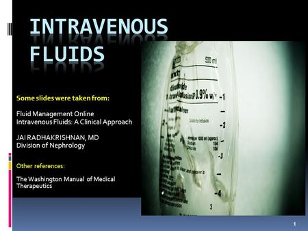 Some slides were taken from: Fluid Management Online Intravenous Fluids: A Clinical Approach JAI RADHAKRISHNAN, MD Division of Nephrology Other references: