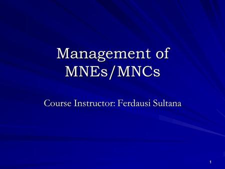 1 Management of MNEs/MNCs Course Instructor: Ferdausi Sultana.